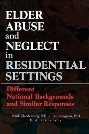 Elder Abuse and Neglect in Residential Settings - Different National Backgrounds and Similar Responses ebook by Frank Glendennina,Paul Kingston