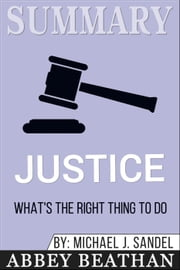 Summary of Justice: What's the Right Thing to Do? by Michael J. Sandel ebook by Abbey Beathan