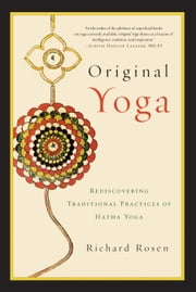 Original Yoga: Rediscovering Traditional Practices of Hatha Yoga ebook by Richard Rosen
