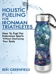Holistic Fueling For Ironman Triathletes: How to Fuel for Endurance Sports Without Destroying Your Body ebook by Ben Greenfield