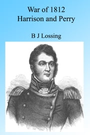 War of 1812: Harrison and Perry, Illustrated. ebook by B J Lossing
