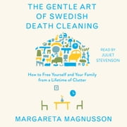 The Gentle Art of Swedish Death Cleaning - How to Free Yourself and Your Family from a Lifetime of Clutter audiobook by Margareta Magnusson