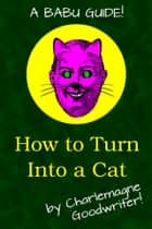 How to Turn Into a Cat ebook by Charlemagne Goodwriter