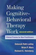 Making Cognitive-Behavioral Therapy Work, Second Edition ebook by Deborah Roth Ledley, PhD,Brian P. Marx, PhD,Richard G. Heimberg, PhD