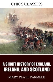 A Short History of England, Ireland, and Scotland ebook by Mary Platt Parmele