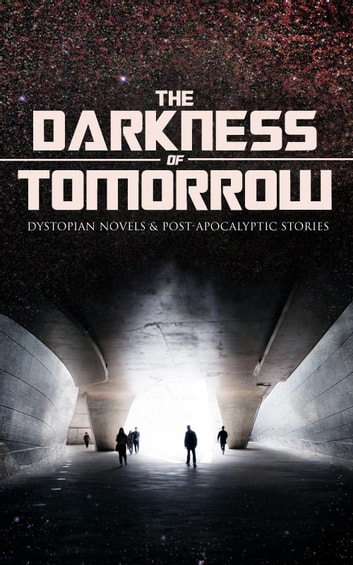 THE DARKNESS OF TOMORROW - Dystopian Novels & Post-Apocalyptic Stories - Iron Heel, The Time Machine, The First Men in the Moon, Gulliver's Travels, Equality, The Black Flame, Caesar's Column, The Secret of the League, The Last Man, After London, The Conquest of America… ebook by H. G. Wells,Jack London,Edward Bulwer-Lytton,Jonathan Swift,Edgar Allan Poe,Owen Gregory,Hugh Benson,Edward Bellamy,Mary Shelley,William Hope Hodgson,Stanley G. Weinbaum,Fred M. White,Ignatius Donnelly,Ernest Bramah,Arthur Dudley Vinton,Richard Jefferies,Samuel Butler,Edwin A. Abbott,Anthony Trollope,Cleveland Moffett