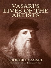 Vasari's Lives of the Artists - Giotto, Masaccio, Fra Filippo Lippi, Botticelli, Leonardo, Raphael, Michelangelo, Titian ebook by Giorgio Vasari