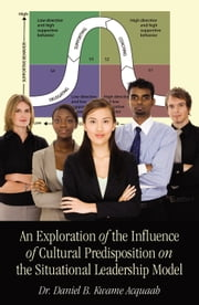 An Exploration of the Influence of Cultural Predisposition on the Situational Leadership Model ebook by Dr. Daniel B. Kawame Acquaah