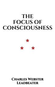 The Focus of Consciousness ebook by Charles Webster Leadbeater