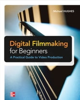 Digital Filmmaking for Beginners A Practical Guide to Video Production ebook by Michael Hughes