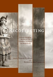 Recollecting: Lives of Aboriginal Women of the Canadian Northwest and Borderlands ebook by Sarah Carter