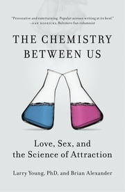 The Chemistry Between Us - Love, Sex, and the Science of Attraction ebook by Brian Alexander,Larry Young, PhD