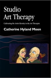 Studio Art Therapy - Cultivating the Artist Identity in the Art Therapist ebook by Catherine Moon