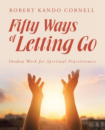 Fifty Ways of Letting Go - Shadow Work for Spiritual Practitioners ebook by Robert Kando Cornell