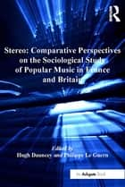 Stereo: Comparative Perspectives on the Sociological Study of Popular Music in France and Britain ebook by Philippe Le Guern,Hugh Dauncey