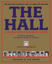 The Hall: A Celebration of Baseball's Greats - In Stories and Images, the Complete Roster of Inductees ebook by The National Baseball Hall of Fame and Museum,Tom Brokaw