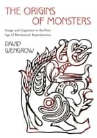 The Origins of Monsters - Image and Cognition in the First Age of Mechanical Reproduction ebook by David Wengrow
