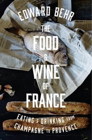 The Food and Wine of France - Eating and Drinking from Champagne to Provence ebook by Edward Behr
