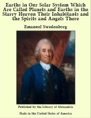 Earths in Our Solar System Which are Called Planets and Earths in The Starry Heaven Their inhabitants and The Spirits and Angels There ebook by Emanuel Swedenborg