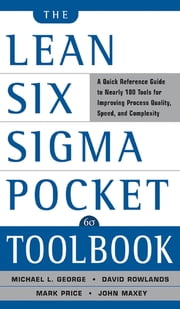 The Lean Six Sigma Pocket Toolbook: A Quick Reference Guide to 70 Tools for Improving Quality and Speed : A Quick Reference Guide to 70 Tools for Improving Quality and Speed - A Quick Reference Guide to 70 Tools for Improving Quality and Speed ebook by Michael George, John Maxey, David Rowlands,...