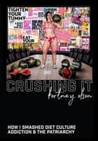 Crushing It: How I Crushed Diet Culture, Addiction & the Patriarchy ebook by