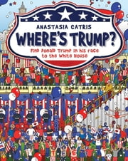 Where's Trump? - Find Donald Trump in his race to the White House ebook by Anastasia Catris