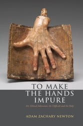 To Make the Hands Impure - Art, Ethical Adventure, the Difficult and the Holy ebook by Adam Zachary Newton