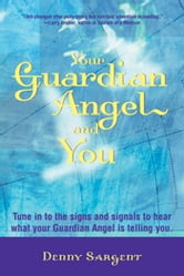 Your Guardian Angel and You - Tune in to the Signs and Signals to Hear What Your Guardian Angel Is Telling You ebook by Denny Sargent