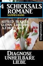 4 Schicksalsromane - Diagnose unheilbare Liebe ebook by A. F. Morland, Glenn Stirling, Alfred Bekker