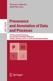 Provenance and Annotation of Data and Processes - 5th International Provenance and Annotation Workshop, IPAW 2014, Cologne, Germany, June 9-13, 2014. Revised Selected Papers ebook by Bertram Ludäscher,Beth Plale
