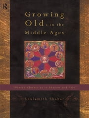 Growing Old in the Middle Ages - 'Winter Clothes Us in Shadow and Pain' ebook by Shulamith Shahar