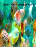 Discus Fish Aquarium Care ebook by V.T.