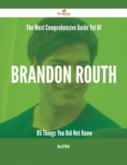 The Most Comprehensive Guide Yet Of Brandon Routh - 95 Things You Did Not Know ebook by Russell Wolfe