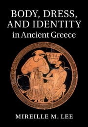 Body, Dress, and Identity in Ancient Greece ebook by Mireille M. Lee
