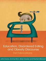 Education, Disordered Eating and Obesity Discourse - Fat Fabrications ebook by John Evans,Emma Rich,Brian Davies,Rachel Allwood