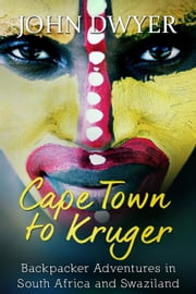 Cape Town to Kruger: Backpacker Adventures in South Africa and Swaziland ebook by John Dwyer