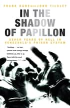 In the Shadow of Papillon - Seven Years of Hell in Venezuela's Prison System ebook by Frank Kane, John Tilsley