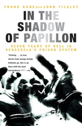 In the Shadow of Papillon - Seven Years of Hell in Venezuela's Prison System ebook by Frank Kane,John Tilsley