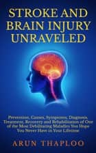 Stroke and Brain Injury Unraveled: Prevention, Causes, Symptoms, Diagnosis, Treatment, Recovery and Rehabilitation of One of the Most Debilitating Maladies You Hope You Never Have in Your Lifetime ebook by Arun Thaploo