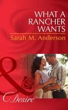 What a Rancher Wants (Mills & Boon Desire) (Texas Cattleman's Club: The Missing Mogul, Book 8) ebook by Sarah M. Anderson