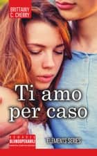 Ti amo per caso ebook by Brittainy C. Cherry