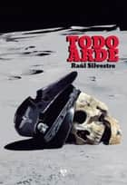 Todo arde ebook by Raúl Silvestre