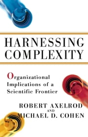 Harnessing Complexity - Organizational Implications of a Scientific Frontier ebook by Michael D Cohen,Robert Axelrod