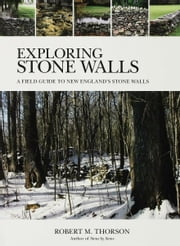 Exploring Stone Walls - A Field Guide to New England's Stone Walls ebook by Robert Thorson