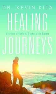 Healing Journeys: Stories of Mind, Body, and Spirit ebook by Kevin Kita