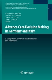 Advance Care Decision Making in Germany and Italy - A Comparative, European and International Law Perspective ebook by Stefania Negri,Jochen Taupitz,Amina Salkić,Anna Zwick