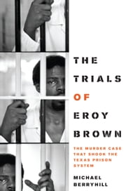 The Trials of Eroy Brown - The Murder Case That Shook the Texas Prison System ebook by Michael Berryhill