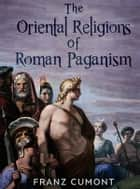 The Oriental Religions in Roman Paganism ebook by Franz Cumont