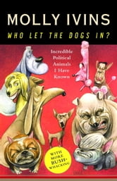 Who Let the Dogs In? - Incredible Political Animals I Have Known ebook by Molly Ivins