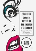 Teaching Graphic Novels in the English Classroom - Pedagogical Possibilities of Multimodal Literacy Engagement ebook by Alissa Burger